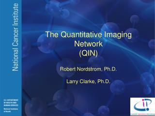 The Quantitative Imaging Network QIN  Robert Nordstrom, Ph.D.  Larry Clarke, Ph.D.