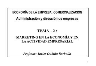 ECONOM A DE LA EMPRESA: COMERCIALIZACI N  Administraci n y direcci n de empresas   TEMA   2 :  MARKETING EN LA ECONOM A