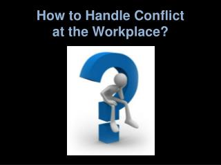 How to Handle Conflict at the Workplace