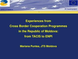 Experiences from  Cross Border Cooperation Programmes  in the Republic of Moldova:  from TACIS to ENPI   Mariana Puntea,