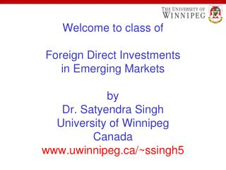 Welcome to class of  Foreign Direct Investments in Emerging Markets  by Dr. Satyendra Singh University of Winnipeg Canad