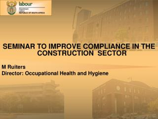 SEMINAR TO IMPROVE COMPLIANCE IN THE CONSTRUCTION  SECTOR  M Ruiters Director: Occupational Health and Hygiene