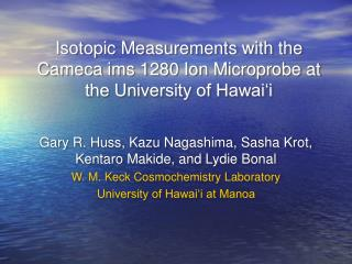 Isotopic Measurements with the Cameca ims 1280 Ion Microprobe at the University of Hawai i