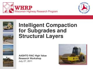Intelligent Compaction for Subgrades and Structural Layers       AASHTO RAC High Value Research Workshop July 27, 2011