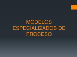 MODELOS ESPECIALIZADOS DE PROCESO