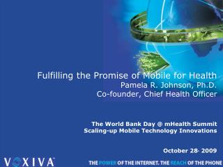 Fulfilling the Promise of Mobile for Health Pamela R. Johnson, Ph.D. Co-founder, Chief Health Officer   The World Bank D