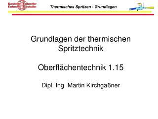 Grundlagen der thermischen Spritztechnik  Oberfl chentechnik 1.15  Dipl. Ing. Martin Kirchga ner