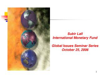 Subir Lall International Monetary Fund  Global Issues Seminar Series October 25, 2006