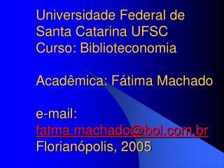 Universidade Federal de Santa Catarina UFSC Curso: Biblioteconomia  Acad mica: F tima Machado  e-mail: fatma.machadobol.