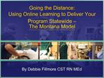 Going the Distance:  Using Online Learning to Deliver Your Program Statewide    The Montana Model