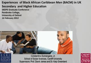 Experiences  of Black African Caribbean Men BACM in UK Secondary  and Higher Education SKOPE Graduate Conference Pembrok