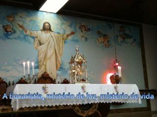 A Eucaristia, mist rio de luz, mist rio de vida