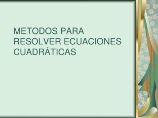 METODOS PARA RESOLVER ECUACIONES CUADR TICAS