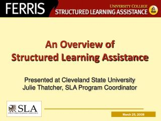 An Overview of  Structured Learning Assistance  Presented at Cleveland State University Julie Thatcher, SLA Program Coor
