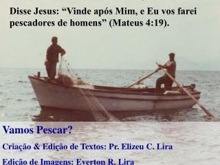 Disse Jesus:  Vinde ap s Mim, e Eu vos farei pescadores de homens  Mateus 4:19.