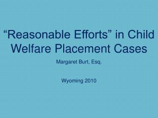 Reasonable Efforts  in Child Welfare Placement Cases  Margaret Burt, Esq.  Wyoming 2010