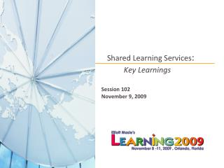 Shared Learning Services:   Key Learnings    Session 102 November 9, 2009