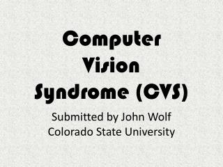 Computer  Vision  Syndrome CVS   Submitted by John Wolf Colorado State University