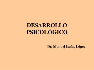 DESARROLLO PSICOL GICO                             Dr. Manuel Isa as L pez