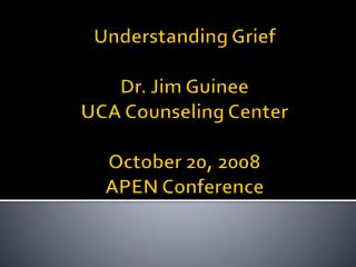 Understanding Grief  Dr. Jim Guinee UCA Counseling Center  October 20, 2008 APEN Conference
