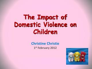 The Impact of Domestic Violence on Children    Christine Christie 1st February 2012