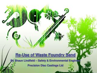 Re-Use of Waste Foundry Sand By Shaun Lindfield   Safety  Environmental Engineer Precision Disc Castings Ltd