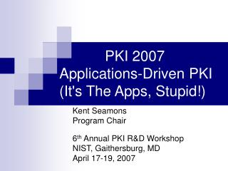 PKI 2007 Applications-Driven PKI Its The Apps, Stupid