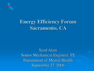 Energy Efficiency Forum   Sacramento, CA     Syed Alam Senior Mechanical Engineer, PE Department of Mental Health Septem