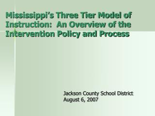 Mississippi s Three Tier Model of Instruction:  An Overview of the Intervention Policy and Process