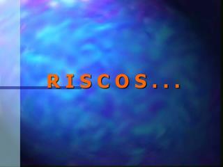 R I S C O S . . .