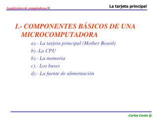 I.- COMPONENTES B SICOS DE UNA MICROCOMPUTADORA a.- La tarjeta principal Mother Board b.-La CPU b.- La memoria c.- Los b
