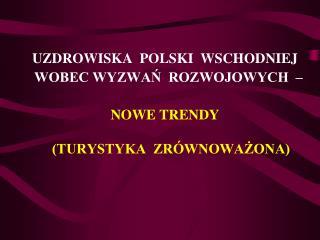 UZDROWISKA  POLSKI  WSCHODNIEJ   WOBEC WYZWAN  ROZWOJOWYCH     NOWE TRENDY   TURYSTYKA  ZR WNOWAZONA