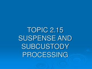TOPIC 2.15  SUSPENSE AND SUBCUSTODY PROCESSING