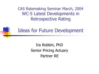CAS Ratemaking Seminar March, 2004 WC-5 Latest Developments in Retrospective Rating  Ideas for Future Development