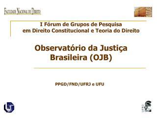 I F rum de Grupos de Pesquisa em Direito Constitucional e Teoria do Direito  Observat rio da Justi a Brasileira OJB