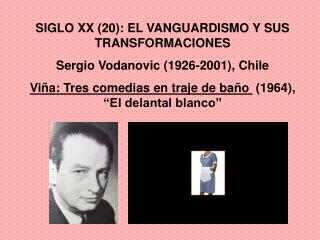SIGLO XX 20: EL VANGUARDISMO Y SUS TRANSFORMACIONES              Sergio Vodanovic 1926-2001, Chile Vi a: Tres comedias e