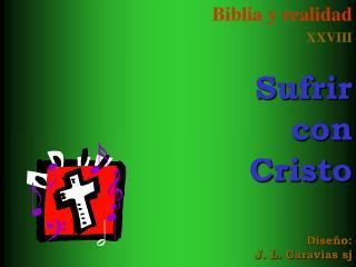 Biblia y realidad XXVIII  Sufrir  con Cristo     Dise o: J. L. Caravias sj