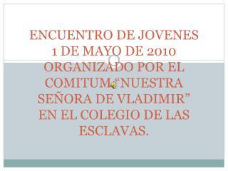 ENCUENTRO DE JOVENES 1 DE MAYO DE 2010 ORGANIZADO POR EL COMITUM  NUESTRA SE ORA DE VLADIMIR  EN EL COLEGIO DE LAS ESCLA