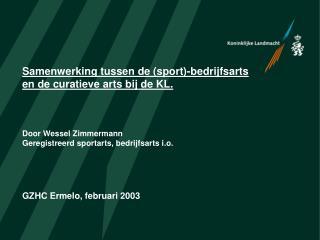 Samenwerking tussen de sport-bedrijfsarts  en de curatieve arts bij de KL.    Door Wessel Zimmermann Geregistreerd sport