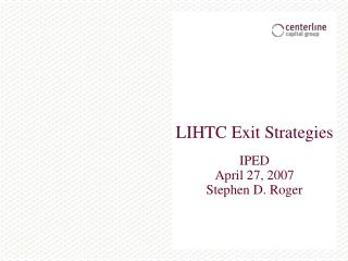 LIHTC Exit Strategies   IPED April 27, 2007 Stephen D. Roger