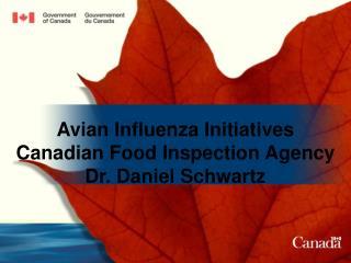 Avian Influenza Initiatives Canadian Food Inspection Agency Dr. Daniel Schwartz