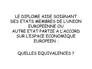 LE DIPLOME AIDE SOIGNANT  DES ETATS MEMBRES DE L UNION EUROPEENNE OU  AUTRE ETAT PARTIE A L ACCORD SUR L ESPACE ECONOMIQ