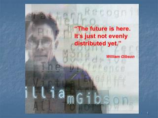 The future is here. It s just not evenly distributed yet.     William Gibson