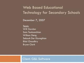 Web Based Educational Technology for Secondary Schools  December 7, 2007  Team: Will Gordon Sam Toutounchian Willson Den