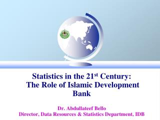 Statistics in the 21st Century:  The Role of Islamic Development Bank  Dr. Abdullateef Bello Director, Data Resources  S