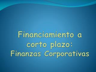Financiamiento a corto plazo: Finanzas Corporativas
