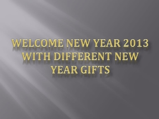 Welcome New Year 2013 With Different New Year Gifts