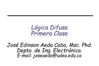 L gica Difusa Primera Clase  Jos  Edinson Aedo Cobo, Msc. Phd. Depto. de Ing. Electr nica. E-mail: joseaedoudea.co