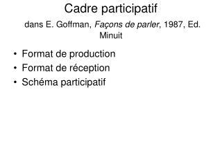 Cadre participatif  dans E. Goffman, Fa ons de parler, 1987, Ed. Minuit