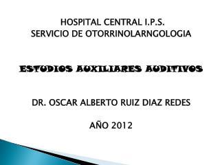 HOSPITAL CENTRAL I.P.S. SERVICIO DE OTORRINOLARNGOLOGIA   ESTUDIOS AUXILIARES AUDITIVOS   DR. OSCAR ALBERTO RUIZ DIAZ RE